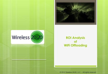 © 2012 Wireless 20/20, LLC. – All rights reserved ROI Analysis of WiFi Offloading.