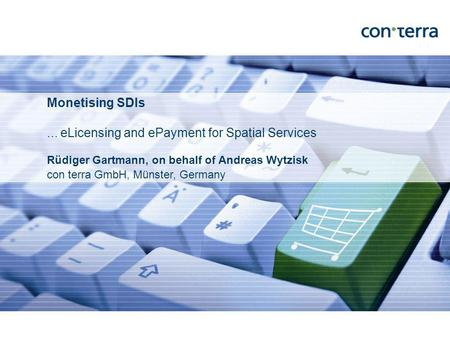 Rüdiger Gartmann, on behalf of Andreas Wytzisk con terra GmbH, Münster, Germany Monetising SDIs... eLicensing and ePayment for Spatial Services.
