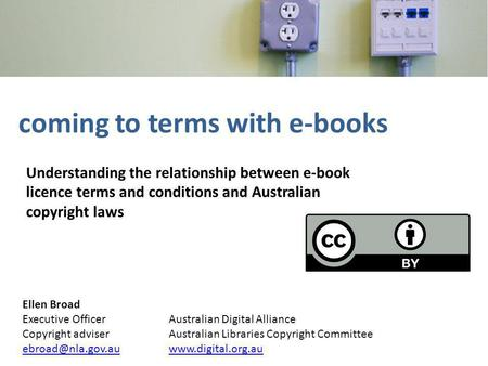 Coming to terms with e-books Understanding the relationship between e-book licence terms and conditions and Australian copyright laws Ellen Broad Executive.