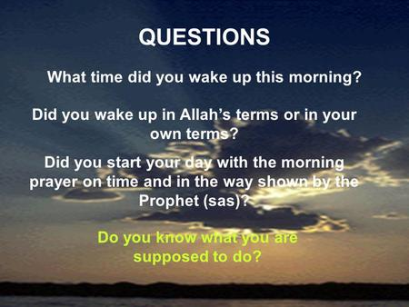 QUESTIONS What time did you wake up this morning? Did you wake up in Allahs terms or in your own terms? Did you start your day with the morning prayer.
