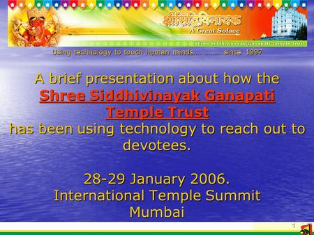 1 Using technology to touch human minds…………….since 1997 A brief presentation about how the Shree Siddhivinayak Ganapati Temple Trust has been using technology.