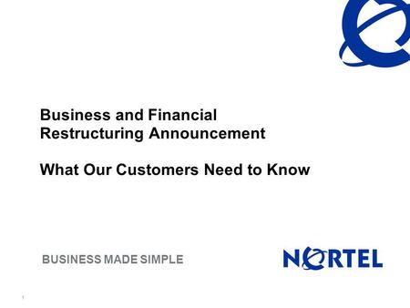 BUSINESS MADE SIMPLE 1 Business and Financial Restructuring Announcement What Our Customers Need to Know.