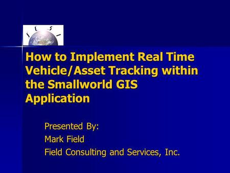 How to Implement Real Time Vehicle/Asset Tracking within the Smallworld GIS Application Presented By: Mark Field Field Consulting and Services, Inc.