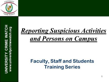 UNIVERSITY CRIME WATCH www.universitycrimewatch.org 1 Reporting Suspicious Activities and Persons on Campus Faculty, Staff and Students Training Series.