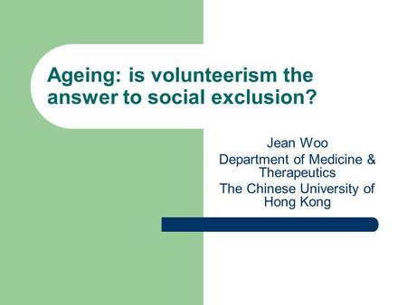 Ageing: is volunteerism the answer to social exclusion? Jean Woo Department of Medicine & Therapeutics The Chinese University of Hong Kong.