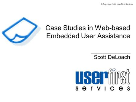 Case Studies in Web-based Embedded User Assistance Scott DeLoach © Copyright 2004, User First Services.