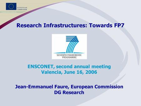 Research Infrastructures: Towards FP7 ENSCONET, second annual meeting Valencia, June 16, 2006 Jean-Emmanuel Faure, European Commission DG Research.