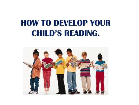 HOW TO DEVELOP YOUR CHILDS READING.. What Can You Do to Help Your Child? Be a great role model: Let them catch you reading Find some time in the week.
