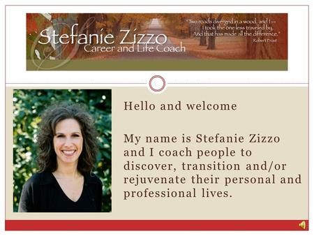 Hello and welcome My name is Stefanie Zizzo and I coach people to discover, transition and/or rejuvenate their personal and professional lives.