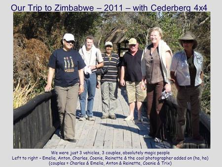 Our Trip to Zimbabwe – 2011 – with Cederberg 4x4 We were just 3 vehicles, 3 couples, absolutely magic people Left to right – Emelia, Anton, Charles, Coenie,