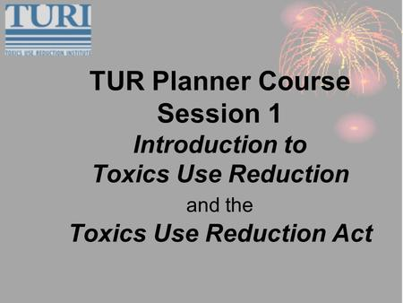 TUR Planner Course Session 1 Introduction to Toxics Use Reduction and the Toxics Use Reduction Act.