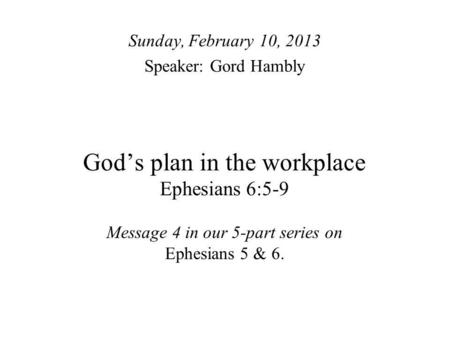Gods plan in the workplace Ephesians 6:5-9 Message 4 in our 5-part series on Ephesians 5 & 6. Sunday, February 10, 2013 Speaker: Gord Hambly.