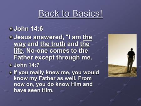Back to Basics! John 14:6 Jesus answered, I am the way and the truth and the life. No-one comes to the Father except through me. John 14:7 If you really.