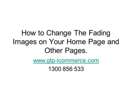 How to Change The Fading Images on Your Home Page and Other Pages. www.gtp-icommerce.com 1300 856 533.