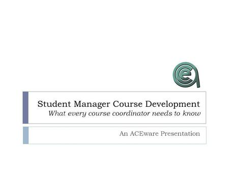 Student Manager Course Development What every course coordinator needs to know An ACEware Presentation.