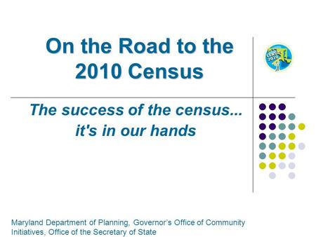 On the Road to the 2010 Census The success of the census... it's in our hands Maryland Department of Planning, Governors Office of Community Initiatives,