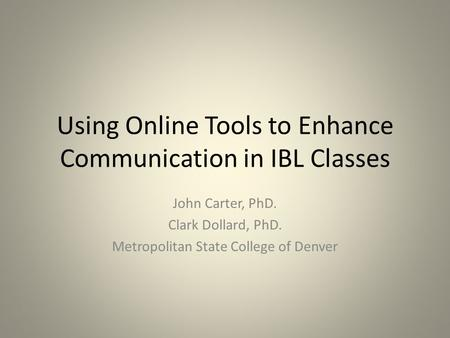 Using Online Tools to Enhance Communication in IBL Classes John Carter, PhD. Clark Dollard, PhD. Metropolitan State College of Denver.