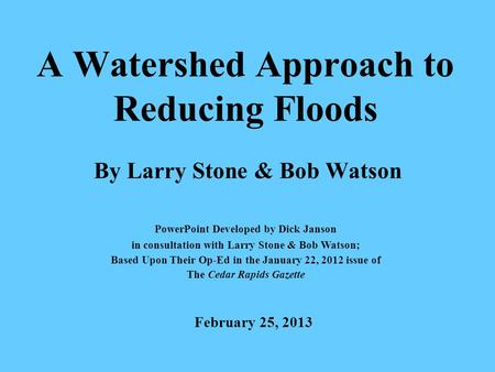 A Watershed Approach to Reducing Floods By Larry Stone & Bob Watson PowerPoint Developed by Dick Janson in consultation with Larry Stone & Bob Watson;
