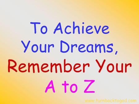 To Achieve Your Dreams, Remember Your A to Z www.turnbacktogod.com.