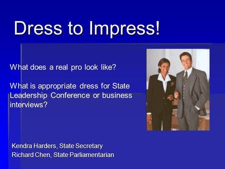 Dress to Impress! Kendra Harders, State Secretary Richard Chen, State Parliamentarian What does a real pro look like? What is appropriate dress for State.
