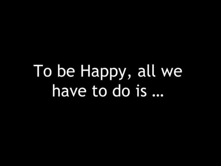 To be Happy, all we have to do is …. Do our best at whatever we set out to do.