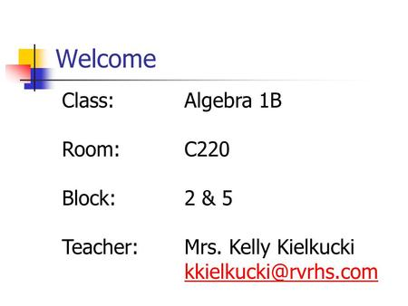 Welcome Class:Algebra 1B Room:C220 Block:2 & 5 Teacher:Mrs. Kelly Kielkucki