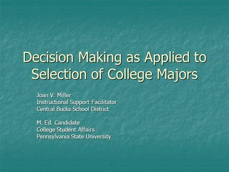 Decision Making as Applied to Selection of College Majors Joan V. Miller Instructional Support Facilitator Central Bucks School District M. Ed. Candidate.
