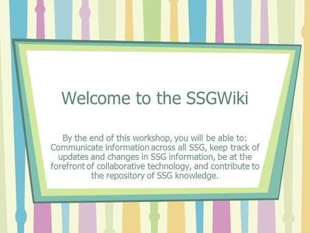 Welcome to the SSGWiki By the end of this workshop, you will be able to: Communicate information across all SSG, keep track of updates and changes in SSG.