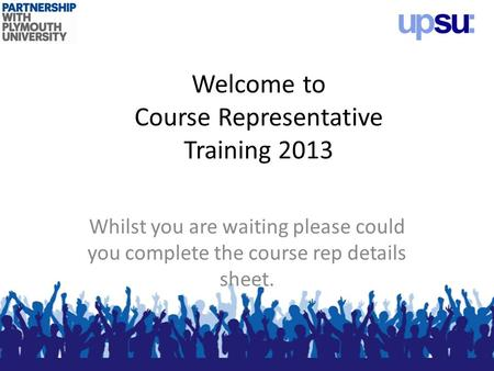 Welcome to Course Representative Training 2013 Whilst you are waiting please could you complete the course rep details sheet.