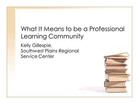 What It Means to be a Professional Learning Community Kelly Gillespie, Southwest Plains Regional Service Center.