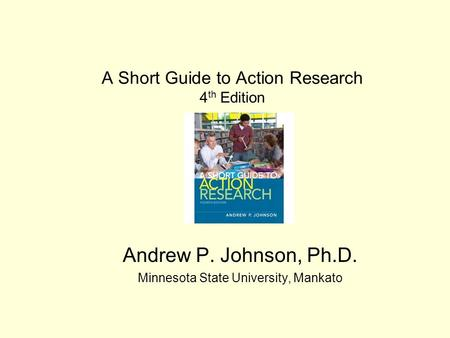 A Short Guide to Action Research 4 th Edition Andrew P. Johnson, Ph.D. Minnesota State University, Mankato.