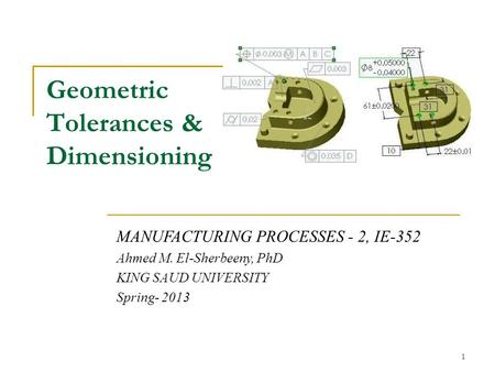 Geometric Tolerances & Dimensioning MANUFACTURING PROCESSES - 2, IE-352 Ahmed M. El-Sherbeeny, PhD KING SAUD UNIVERSITY Spring- 2013 1.