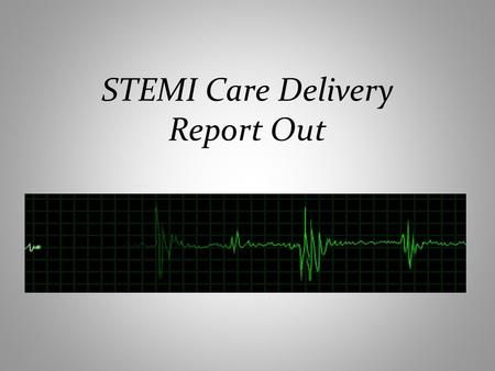 STEMI Care Delivery Report Out