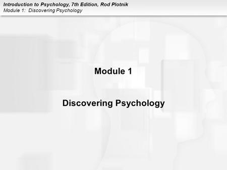 Introduction to Psychology, 7th Edition, Rod Plotnik Module 1: Discovering Psychology Module 1 Discovering Psychology.