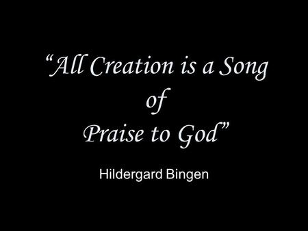 All Creation is a Song of Praise to God Hildergard Bingen.