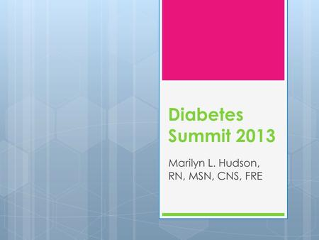 Diabetes Summit 2013 Marilyn L. Hudson, RN, MSN, CNS, FRE.