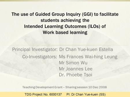 The use of Guided Group Inquiry (GGI) to facilitate students achieving the Intended Learning Outcomes (ILOs) of Work based learning Principal Investigator: