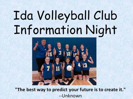 Ida Volleyball Club Information Night The best way to predict your future is to create it. --Unknown.