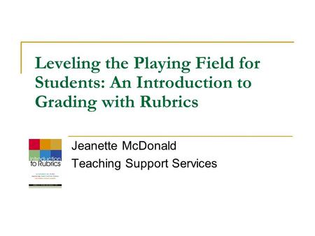 Leveling the Playing Field for Students: An Introduction to Grading with Rubrics Jeanette McDonald Teaching Support Services.