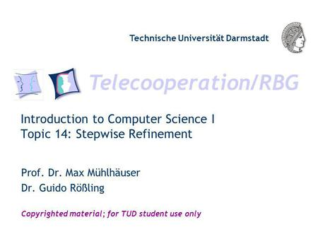 Telecooperation/RBG Technische Universität Darmstadt Copyrighted material; for TUD student use only Introduction to Computer Science I Topic 14: Stepwise.