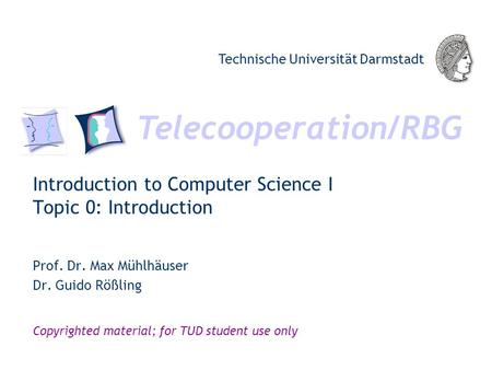 Telecooperation/RBG Technische Universität Darmstadt Copyrighted material; for TUD student use only Introduction to Computer Science I Topic 0: Introduction.