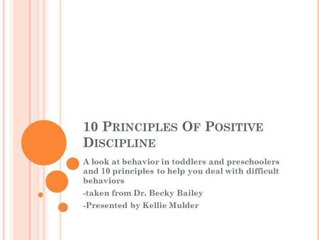10 P RINCIPLES O F P OSITIVE D ISCIPLINE A look at behavior in toddlers and preschoolers and 10 principles to help you deal with difficult behaviors -taken.