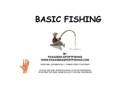 BASIC FISHING BY PASADENA SPORTFISHING WWW.PASADENASPORTFISHING.COM SLIDES WILL AUTOMATICALLY CHANGE EVERY 10 SECONDS TO STOP THE SLIDE SHOW DO A RIGHT.