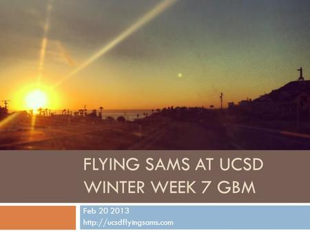 FLYING SAMS AT UCSD WINTER WEEK 7 GBM Feb 20 2013