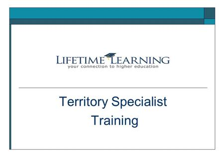 Territory Specialist Training. Who is Lifetime Learning? Lifetime Learning offers support and resources for people interested in going to or returning.