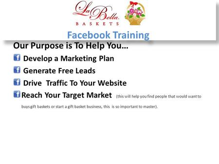 Facebook Training Our Purpose is To Help You… Develop a Marketing Plan Generate Free Leads Drive Traffic To Your Website Reach Your Target Market (this.
