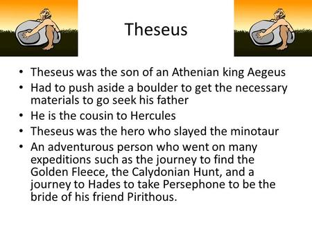 Theseus Theseus was the son of an Athenian king Aegeus Had to push aside a boulder to get the necessary materials to go seek his father He is the cousin.