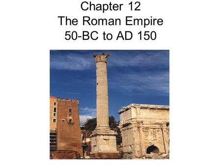 Chapter 12 The Roman Empire 50-BC to AD 150. Cicero Cicero, a gifted philosopher and orator, wanted to make Rome a better place. He wanted the Romans.