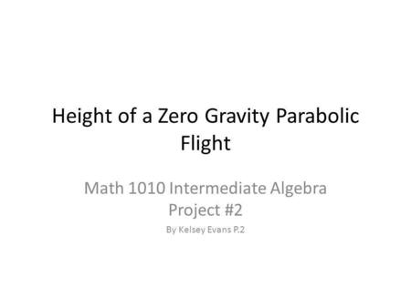 Height of a Zero Gravity Parabolic Flight Math 1010 Intermediate Algebra Project #2 By Kelsey Evans P.2.