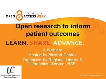 Open research to inform patient outcomes A Webinar Hosted by BioMed Central Organised by Regional Library & Information Service, HSE.